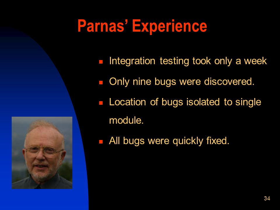 34 Parnas Experience Integration testing took only a week Only nine bugs were discovered. Location of bugs isolated to single module. All bugs were qu