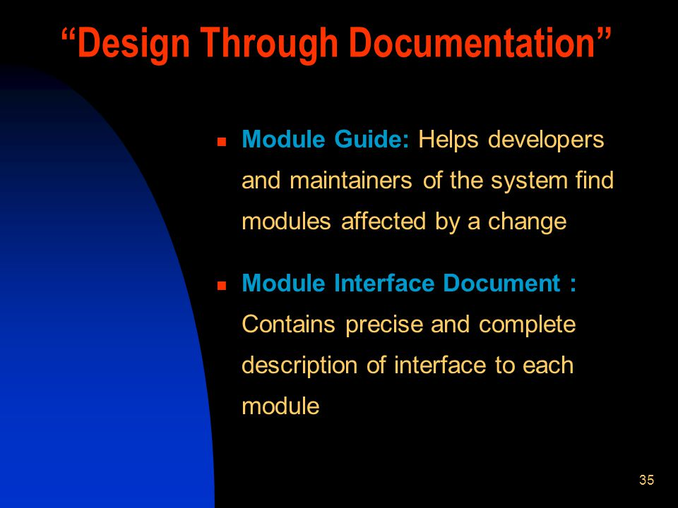 35 Design Through Documentation Module Guide: Helps developers and maintainers of the system find modules affected by a change Module Interface Document : Contains precise and complete description of interface to each module
