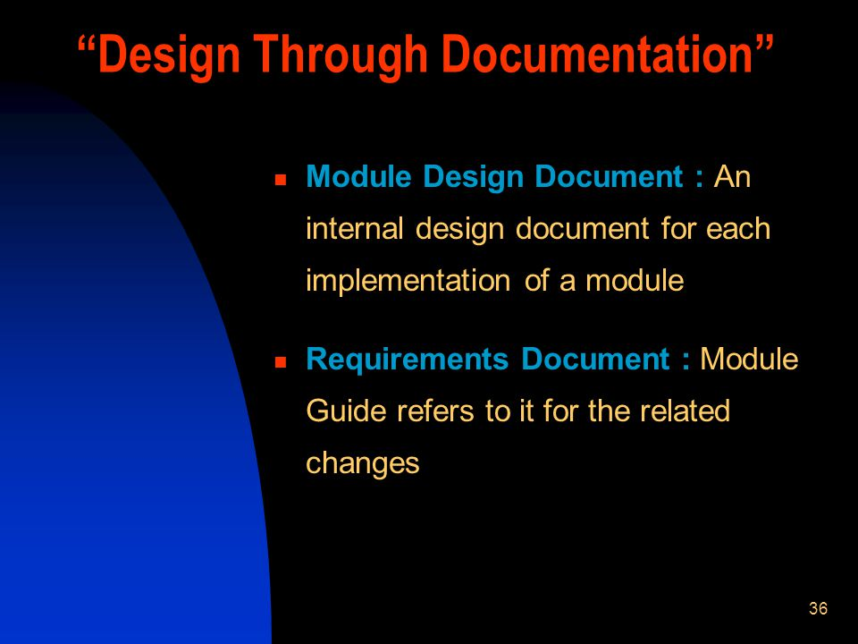 36 Module Design Document : An internal design document for each implementation of a module Requirements Document : Module Guide refers to it for the related changes Design Through Documentation