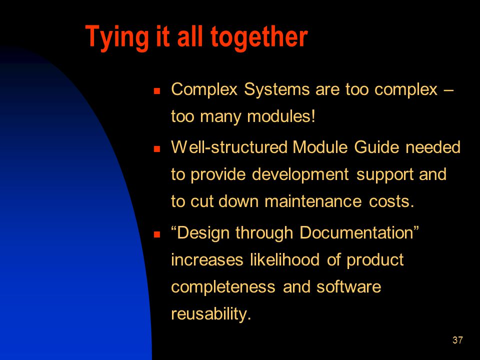37 Tying it all together Complex Systems are too complex – too many modules! Well-structured Module Guide needed to provide development support and to