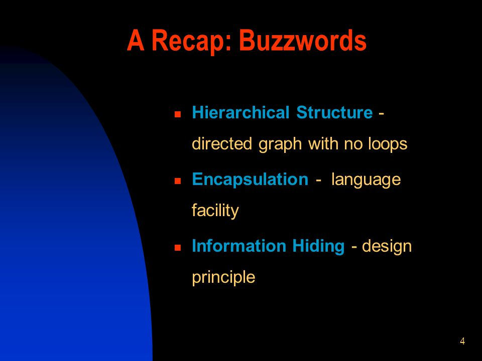 4 A Recap: Buzzwords Hierarchical Structure - directed graph with no loops Encapsulation - language facility Information Hiding - design principle