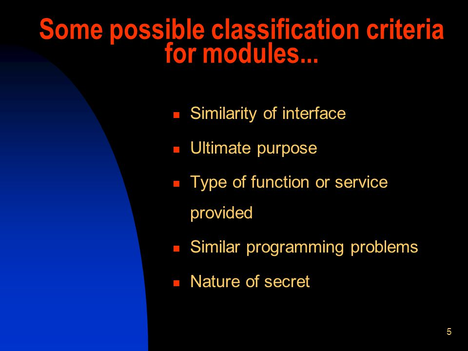 5 Some possible classification criteria for modules... Similarity of interface Ultimate purpose Type of function or service provided Similar programmi