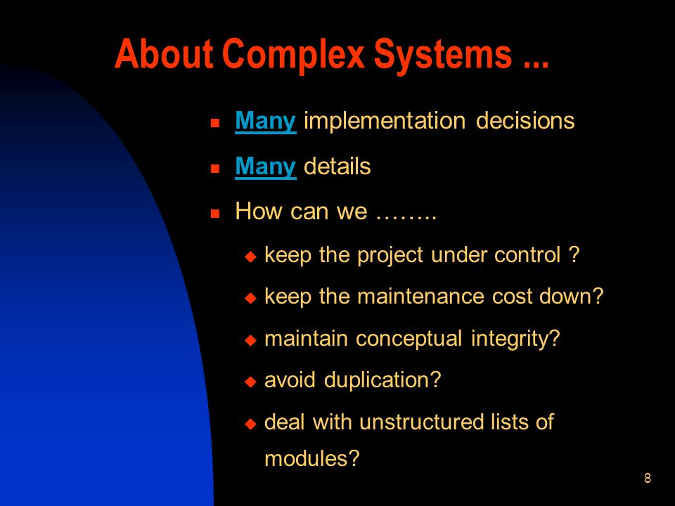 8 About Complex Systems... Many implementation decisions Many details How can we …….. keep the project under control ? keep the maintenance cost down?