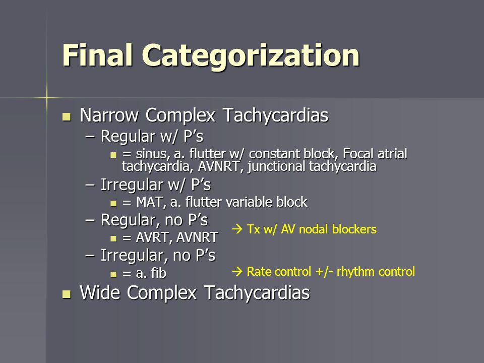 Final Categorization Narrow Complex Tachycardias Narrow Complex Tachycardias –Regular w/ Ps = sinus, a. flutter w/ constant block, Focal atrial tachyc