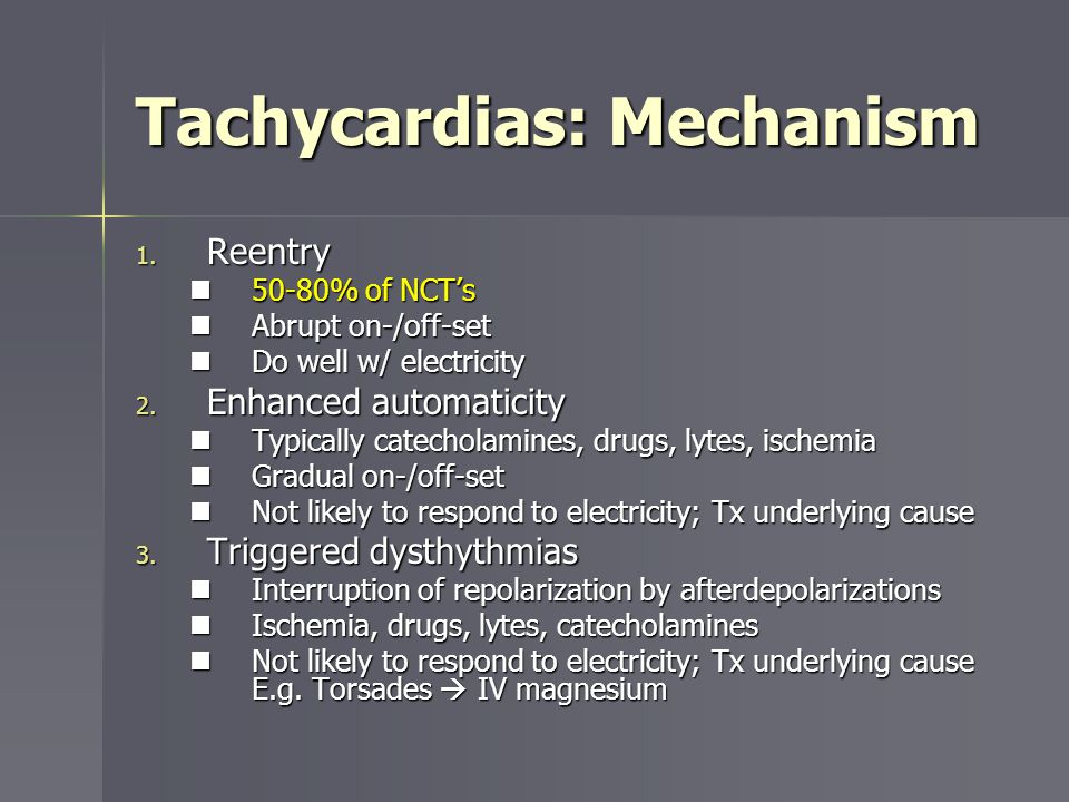 Tachycardias: Mechanism 1. Reentry 50-80% of NCTs 50-80% of NCTs Abrupt on-/off-set Abrupt on-/off-set Do well w/ electricity Do well w/ electricity 2