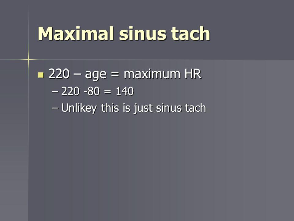 Maximal sinus tach 220 – age = maximum HR 220 – age = maximum HR –220 -80 = 140 –Unlikey this is just sinus tach