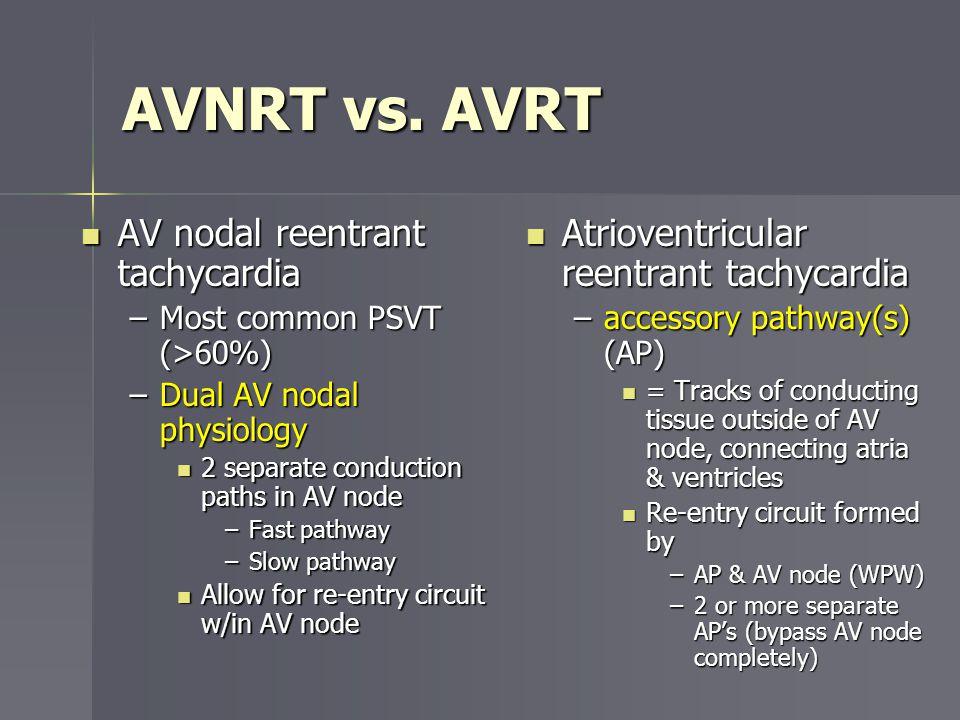 AVNRT vs. AVRT AV nodal reentrant tachycardia AV nodal reentrant tachycardia –Most common PSVT (>60%) –Dual AV nodal physiology 2 separate conduction