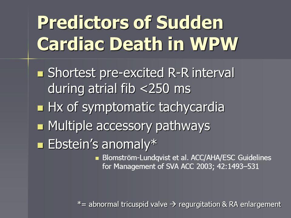 Predictors of Sudden Cardiac Death in WPW Shortest pre-excited R-R interval during atrial fib <250 ms Shortest pre-excited R-R interval during atrial