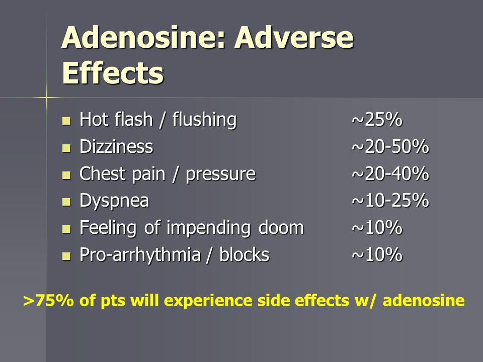 Adenosine: Adverse Effects Hot flash / flushing~25% Hot flash / flushing~25% Dizziness~20-50% Dizziness~20-50% Chest pain / pressure~20-40% Chest pain