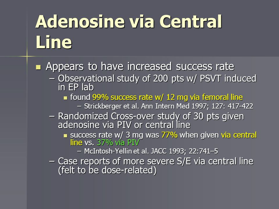 Adenosine via Central Line Appears to have increased success rate Appears to have increased success rate –Observational study of 200 pts w/ PSVT induc