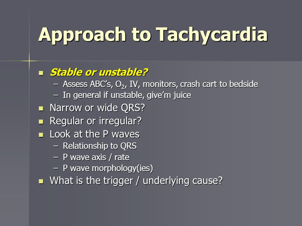 Approach to Tachycardia Stable or unstable? Stable or unstable? –Assess ABCs, O 2, IV, monitors, crash cart to bedside –In general if unstable, givem
