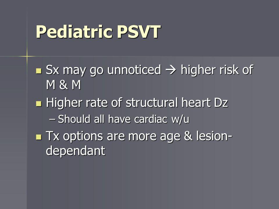 Pediatric PSVT Sx may go unnoticed higher risk of M & M Sx may go unnoticed higher risk of M & M Higher rate of structural heart Dz Higher rate of str