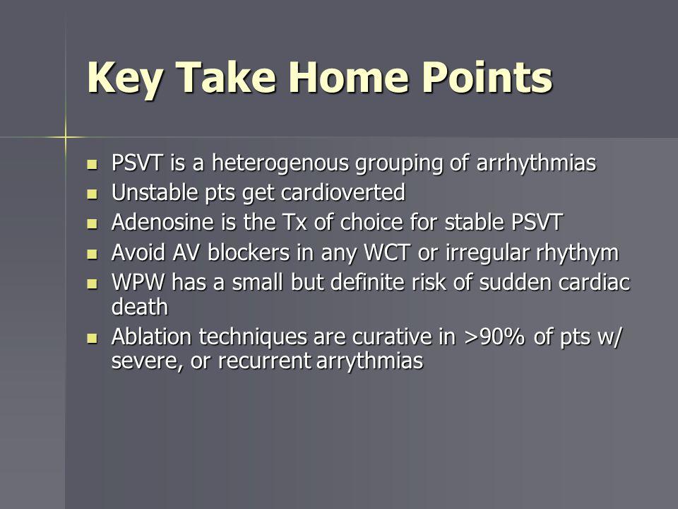 Key Take Home Points PSVT is a heterogenous grouping of arrhythmias PSVT is a heterogenous grouping of arrhythmias Unstable pts get cardioverted Unsta
