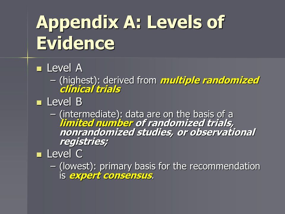 Appendix A: Levels of Evidence Level A Level A –(highest): derived from multiple randomized clinical trials Level B Level B –(intermediate): data are
