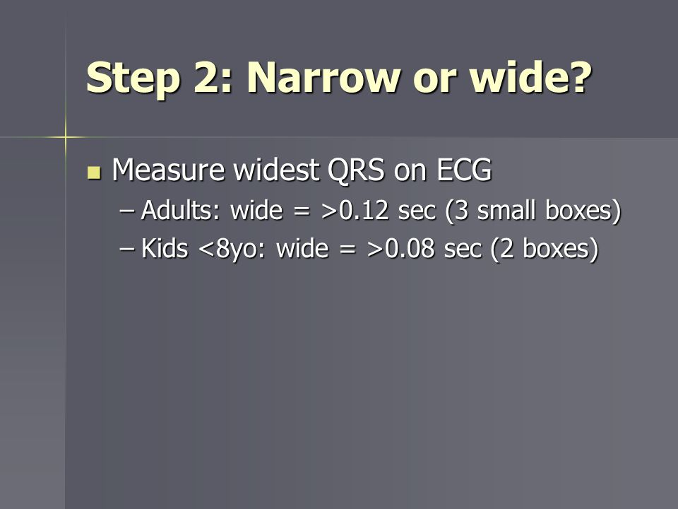 Step 2: Narrow or wide? Measure widest QRS on ECG Measure widest QRS on ECG –Adults: wide = >0.12 sec (3 small boxes) –Kids 0.08 sec (2 boxes)