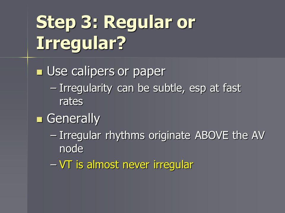Step 3: Regular or Irregular? Use calipers or paper Use calipers or paper –Irregularity can be subtle, esp at fast rates Generally Generally –Irregula