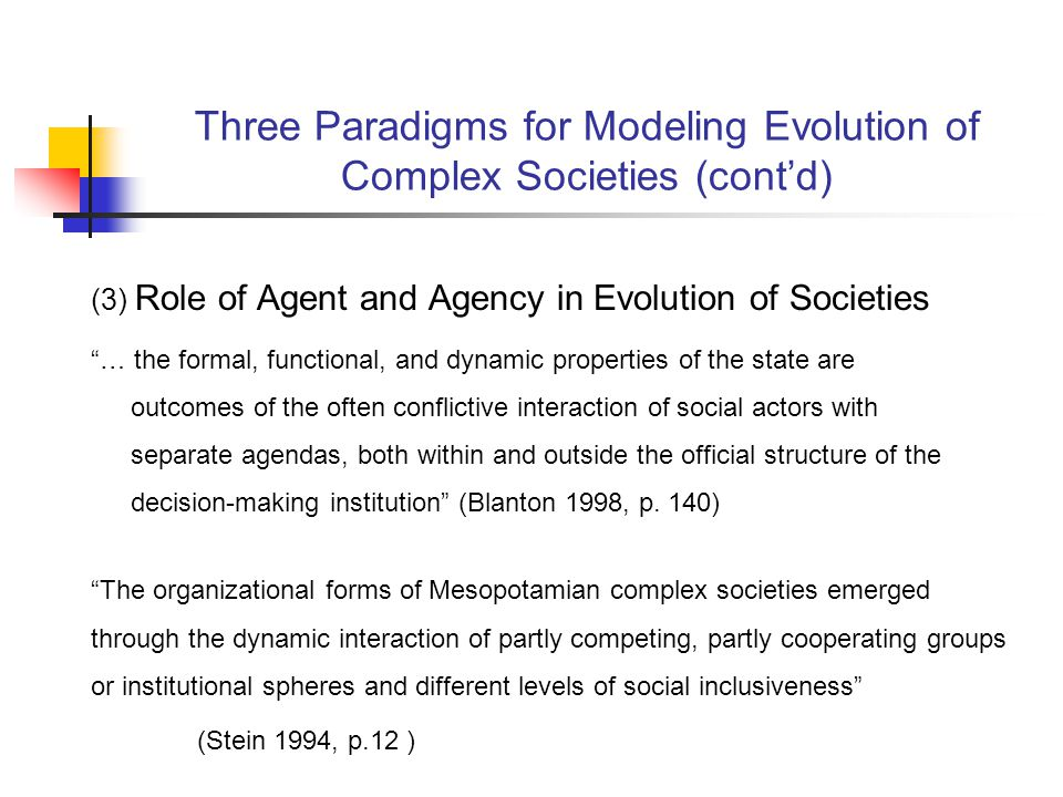 Three Paradigms for Modeling Evolution of Complex Societies (contd) (3) Role of Agent and Agency in Evolution of Societies … the formal, functional, and dynamic properties of the state are outcomes of the often conflictive interaction of social actors with separate agendas, both within and outside the official structure of the decision-making institution (Blanton 1998, p.