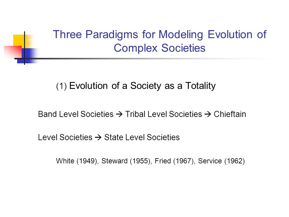 Three Paradigms for Modeling Evolution of Complex Societies (1) Evolution of a Society as a Totality Band Level Societies Tribal Level Societies Chieftain Level Societies State Level Societies White (1949), Steward (1955), Fried (1967), Service (1962)