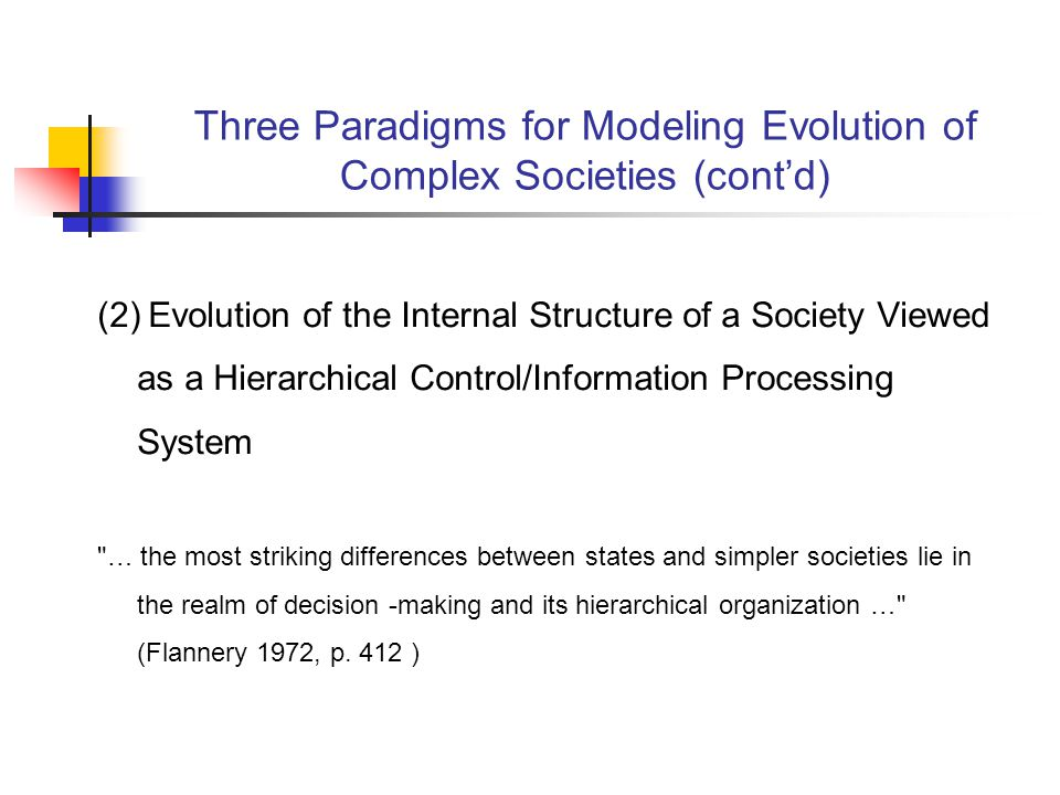 Three Paradigms for Modeling Evolution of Complex Societies (contd) (2) Evolution of the Internal Structure of a Society Viewed as a Hierarchical Control/Information Processing System … the most striking differences between states and simpler societies lie in the realm of decision -making and its hierarchical organization … (Flannery 1972, p.