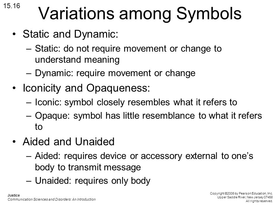 Variations among Symbols Static and Dynamic: –Static: do not require movement or change to understand meaning –Dynamic: require movement or change Iconicity and Opaqueness: –Iconic: symbol closely resembles what it refers to –Opaque: symbol has little resemblance to what it refers to Aided and Unaided –Aided: requires device or accessory external to ones body to transmit message –Unaided: requires only body 15.16 Justice Communication Sciences and Disorders: An Introduction Copyright ©2006 by Pearson Education, Inc.