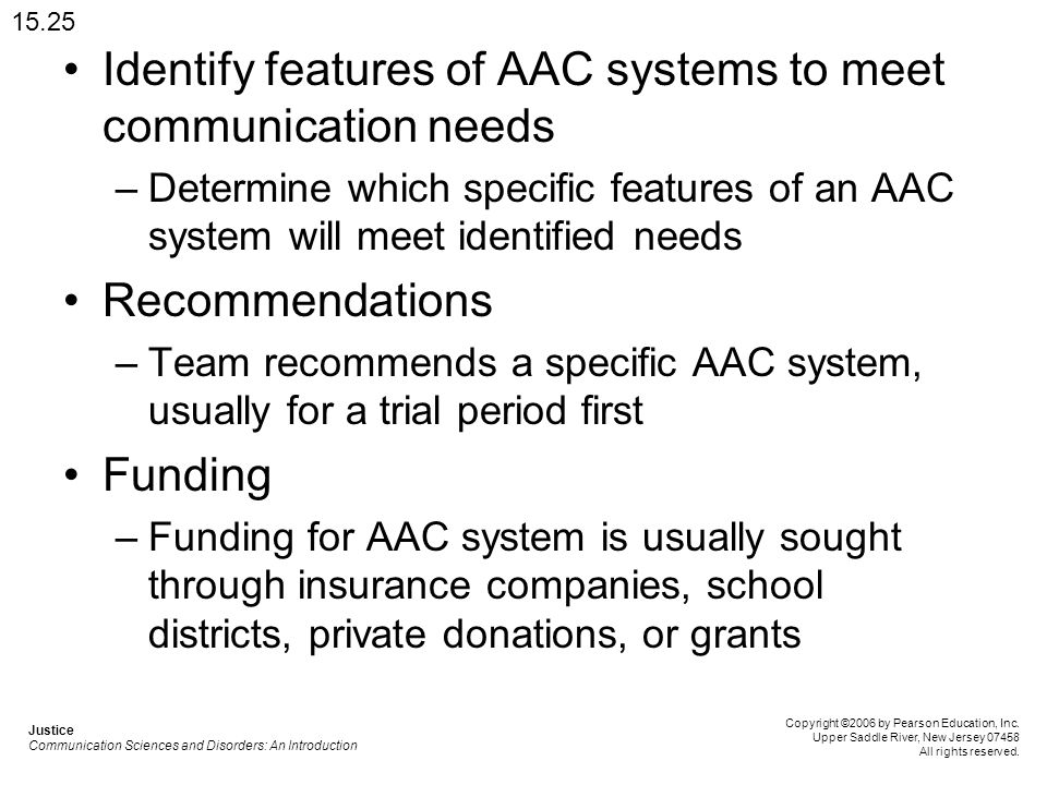 Identify features of AAC systems to meet communication needs –Determine which specific features of an AAC system will meet identified needs Recommendations –Team recommends a specific AAC system, usually for a trial period first Funding –Funding for AAC system is usually sought through insurance companies, school districts, private donations, or grants 15.25 Justice Communication Sciences and Disorders: An Introduction Copyright ©2006 by Pearson Education, Inc.