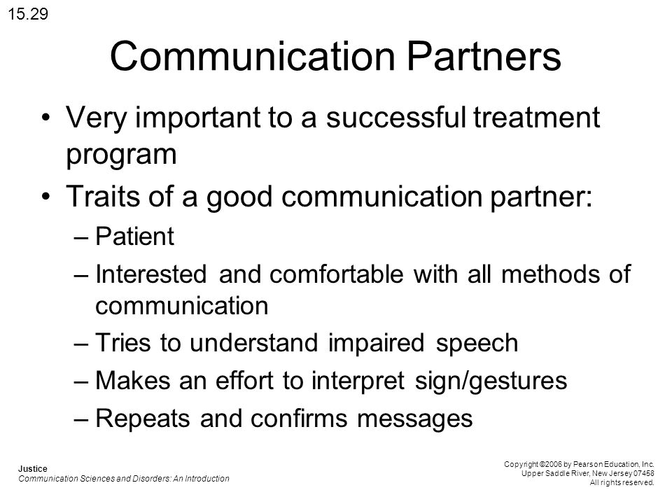 Communication Partners Very important to a successful treatment program Traits of a good communication partner: –Patient –Interested and comfortable with all methods of communication –Tries to understand impaired speech –Makes an effort to interpret sign/gestures –Repeats and confirms messages 15.29 Justice Communication Sciences and Disorders: An Introduction Copyright ©2006 by Pearson Education, Inc.