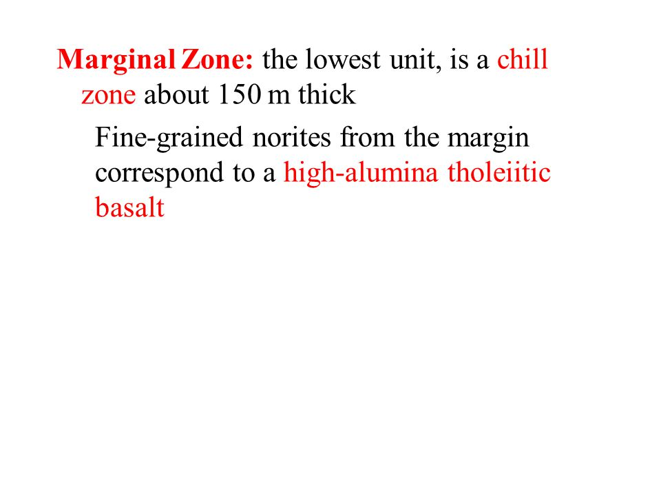 Marginal Zone: the lowest unit, is a chill zone about 150 m thick Fine-grained norites from the margin correspond to a high-alumina tholeiitic basalt