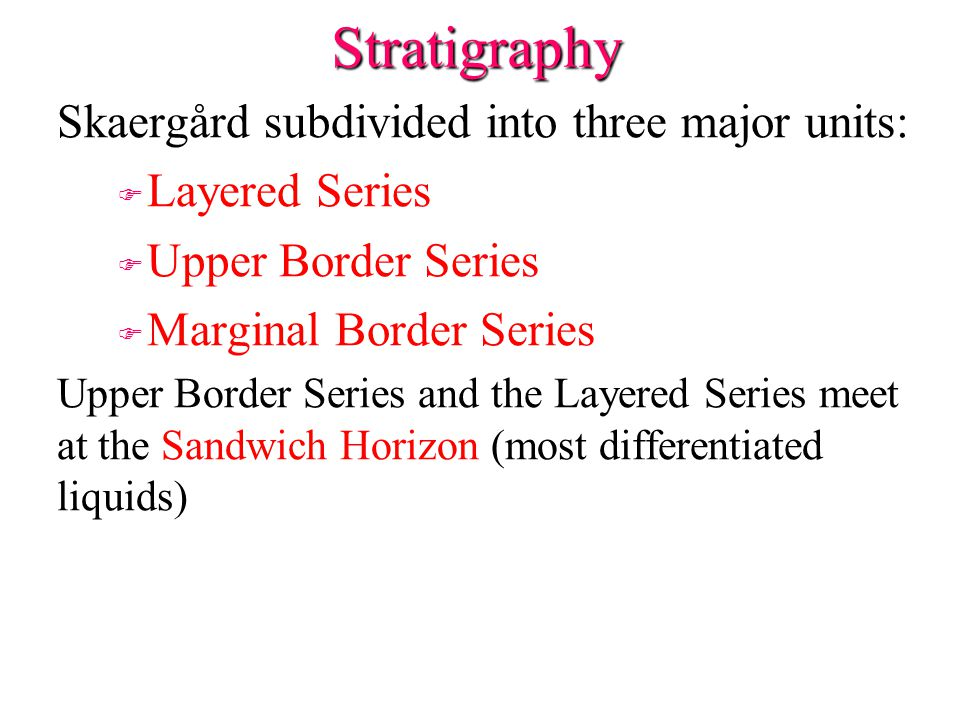 Stratigraphy Skaergård subdivided into three major units: F F Layered Series F F Upper Border Series F F Marginal Border Series Upper Border Series an