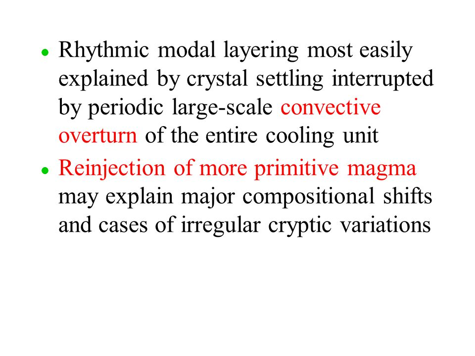 l l Rhythmic modal layering most easily explained by crystal settling interrupted by periodic large-scale convective overturn of the entire cooling un