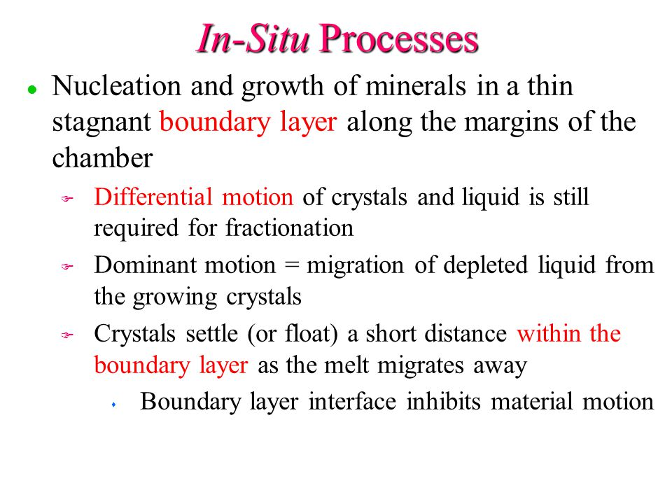 In-Situ Processes l l Nucleation and growth of minerals in a thin stagnant boundary layer along the margins of the chamber F F Differential motion of