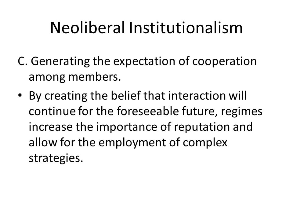Neoliberal Institutionalism C. Generating the expectation of cooperation among members. By creating the belief that interaction will continue for the
