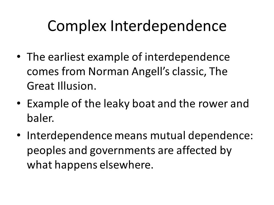 Complex Interdependence The earliest example of interdependence comes from Norman Angells classic, The Great Illusion. Example of the leaky boat and t
