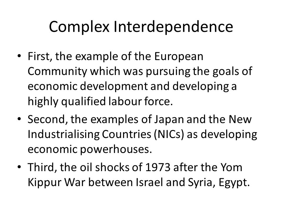 Complex Interdependence First, the example of the European Community which was pursuing the goals of economic development and developing a highly qual