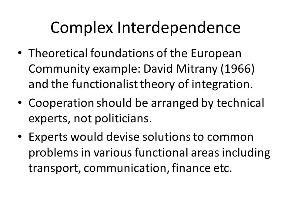 Complex Interdependence Theoretical foundations of the European Community example: David Mitrany (1966) and the functionalist theory of integration. C