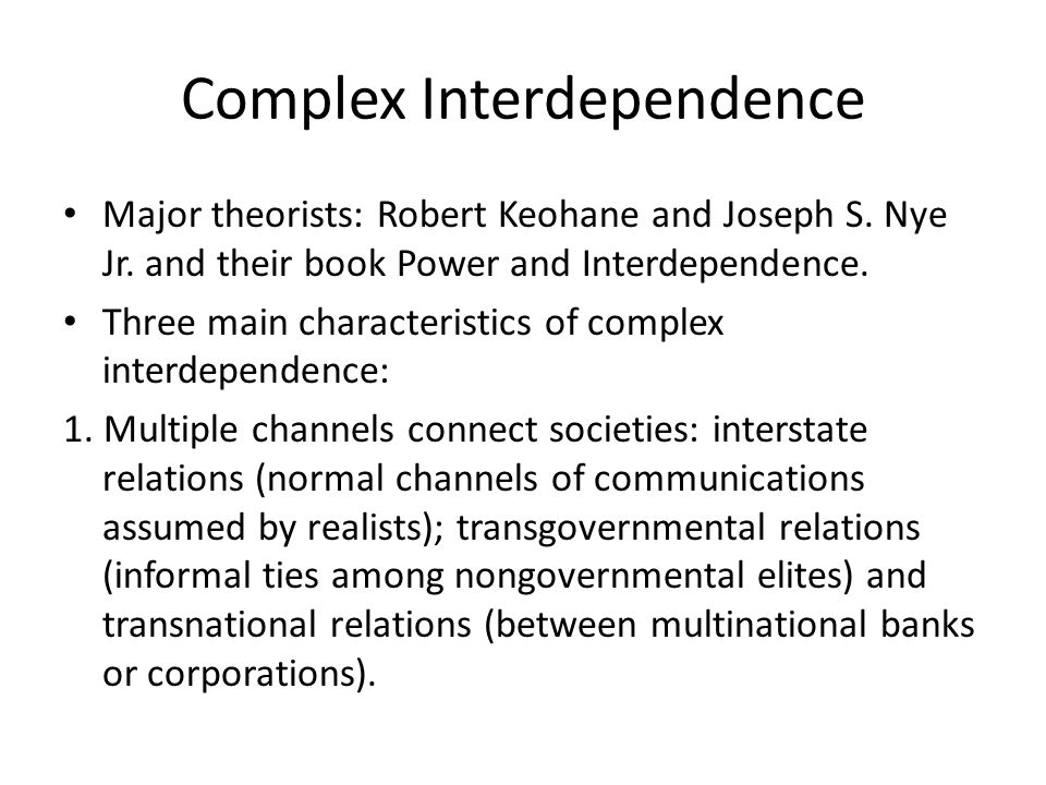 Complex Interdependence Major theorists: Robert Keohane and Joseph S. Nye Jr. and their book Power and Interdependence. Three main characteristics of