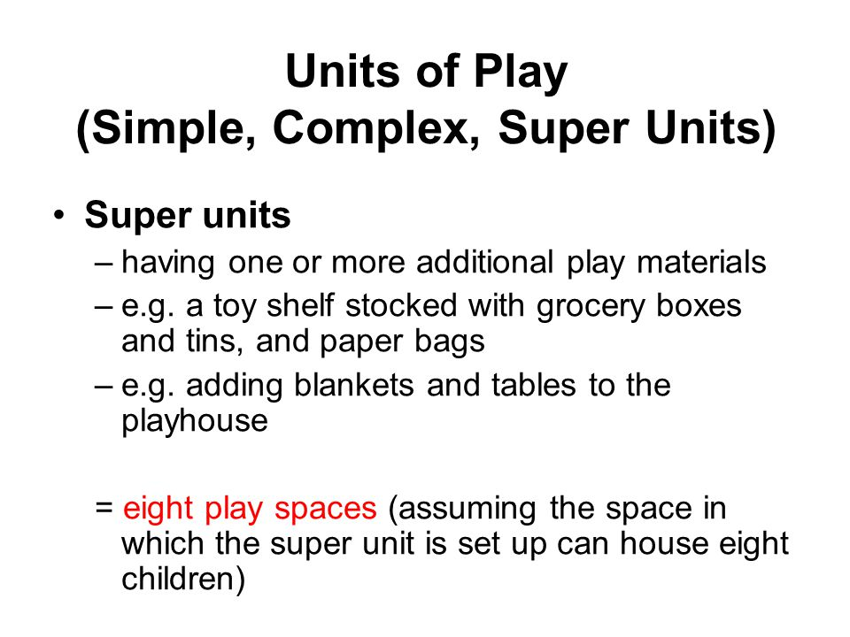 Units of Play (Simple, Complex, Super Units) Super units –having one or more additional play materials –e.g. a toy shelf stocked with grocery boxes an