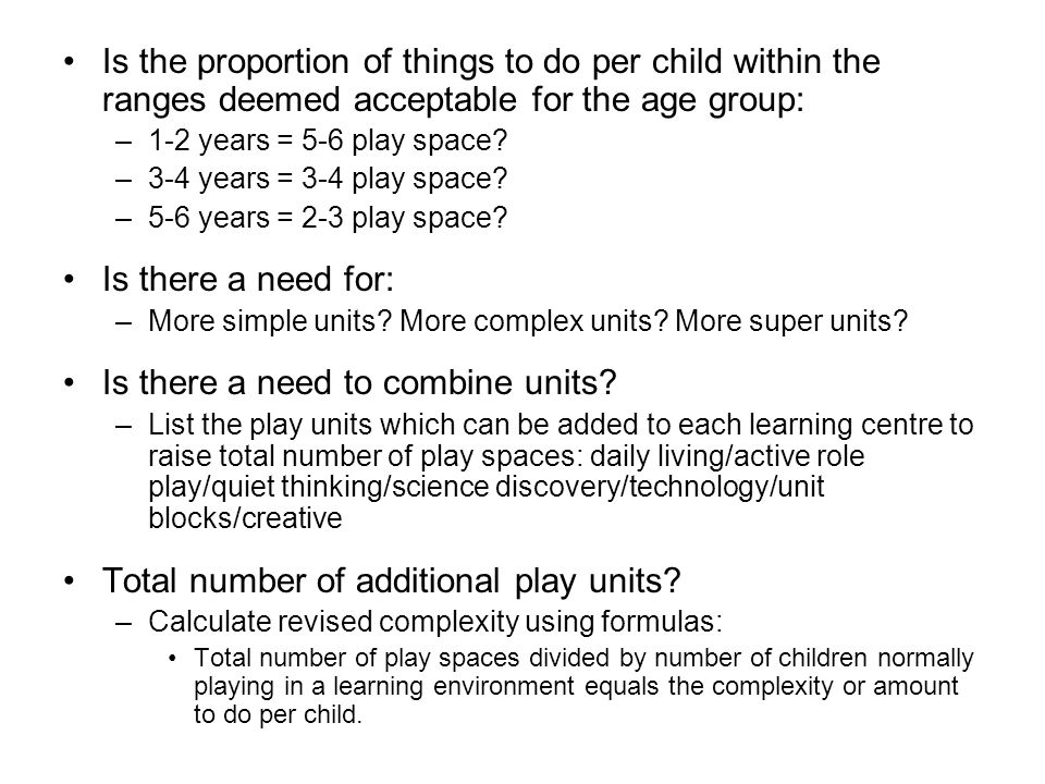 Is the proportion of things to do per child within the ranges deemed acceptable for the age group: –1-2 years = 5-6 play space? –3-4 years = 3-4 play