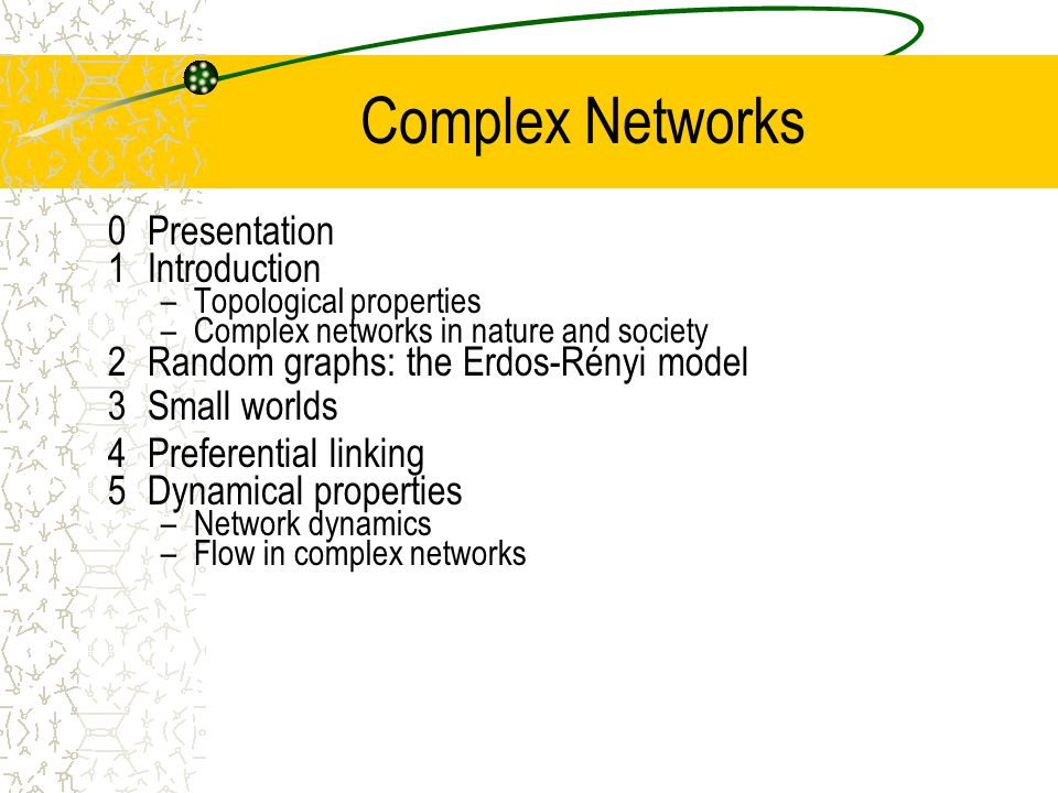 Complex Networks 0Presentation 1Introduction –Topological properties –Complex networks in nature and society 2Random graphs: the Erdos-Rényi model 3Small worlds 4Preferential linking 5Dynamical properties –Network dynamics –Flow in complex networks