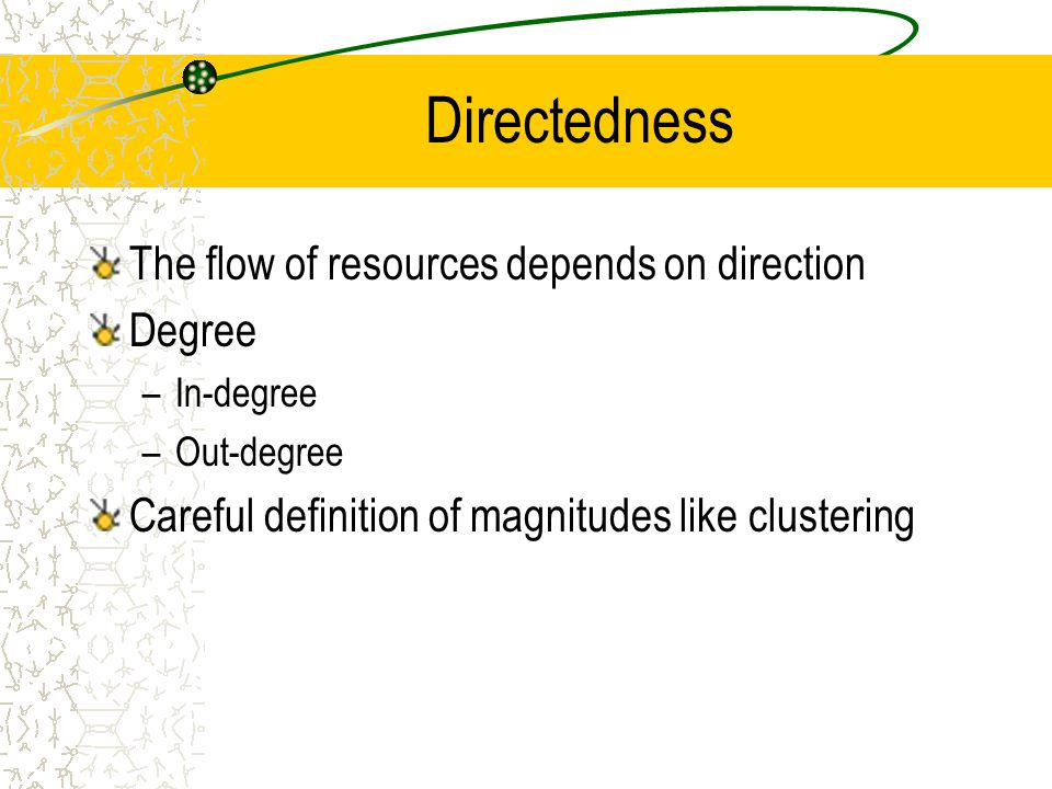 Directedness The flow of resources depends on direction Degree –In-degree –Out-degree Careful definition of magnitudes like clustering