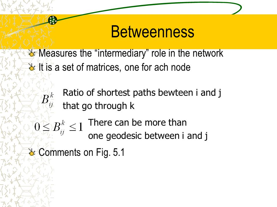 Betweenness Measures the intermediary role in the network It is a set of matrices, one for ach node Comments on Fig.