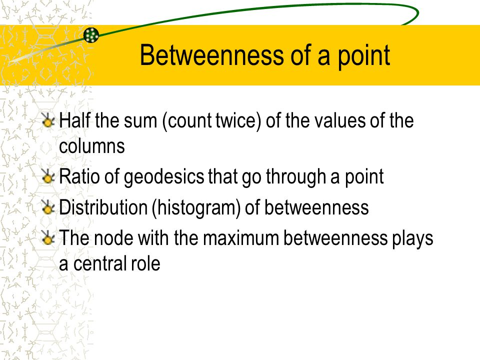 Betweenness of a point Half the sum (count twice) of the values of the columns Ratio of geodesics that go through a point Distribution (histogram) of betweenness The node with the maximum betweenness plays a central role