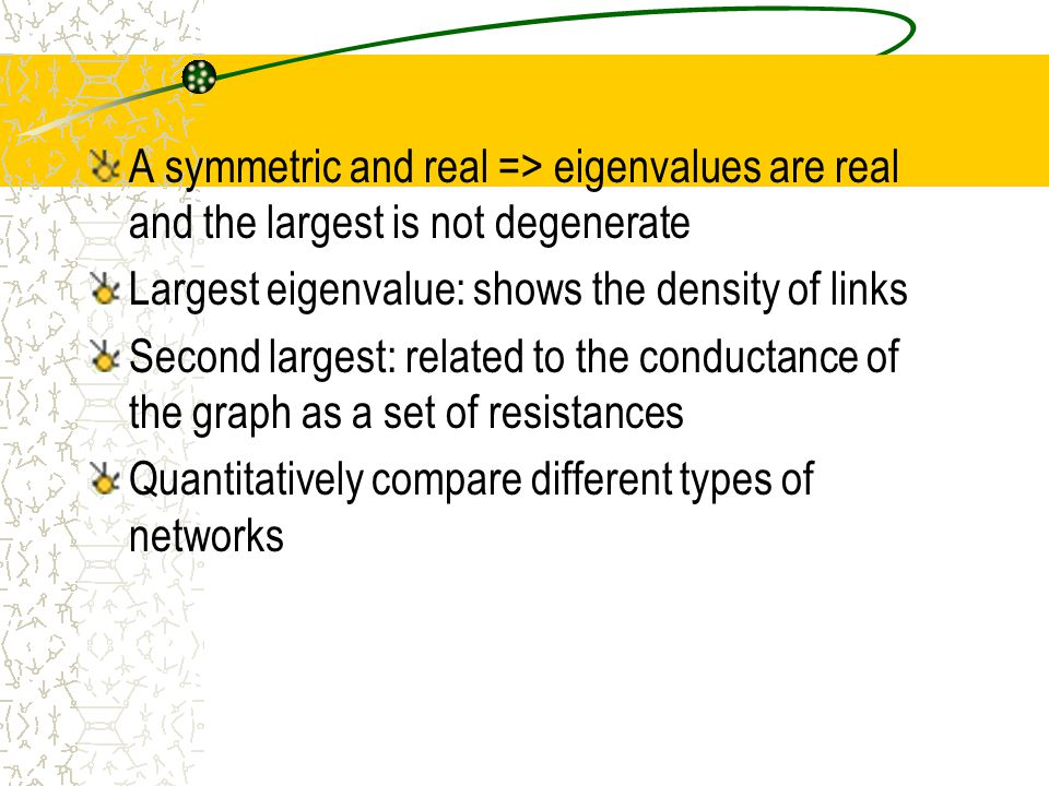 A symmetric and real => eigenvalues are real and the largest is not degenerate Largest eigenvalue: shows the density of links Second largest: related to the conductance of the graph as a set of resistances Quantitatively compare different types of networks