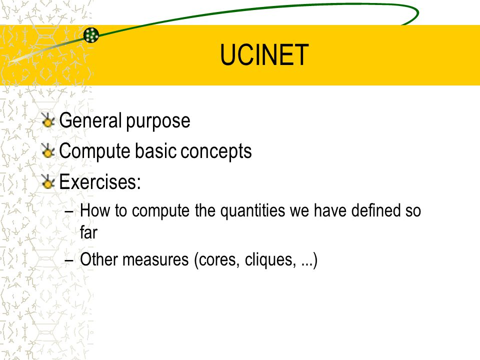 UCINET General purpose Compute basic concepts Exercises: –How to compute the quantities we have defined so far –Other measures (cores, cliques,...)