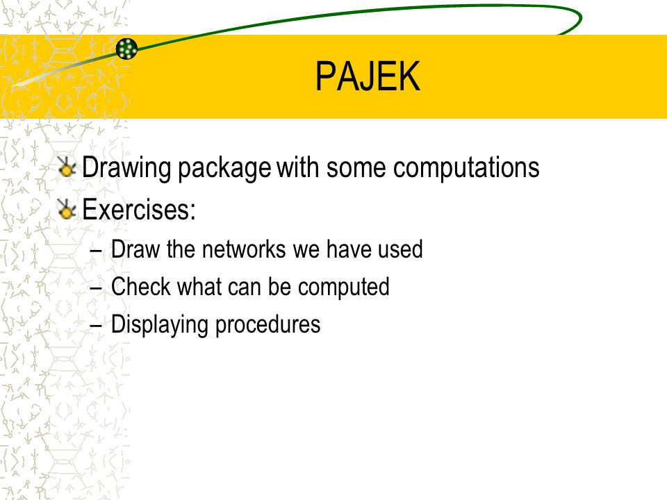 PAJEK Drawing package with some computations Exercises: –Draw the networks we have used –Check what can be computed –Displaying procedures