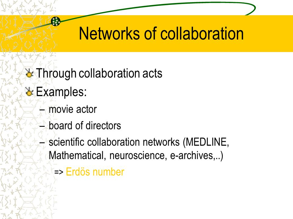Networks of collaboration Through collaboration acts Examples: –movie actor –board of directors –scientific collaboration networks (MEDLINE, Mathematical, neuroscience, e-archives,..) => Erdös number