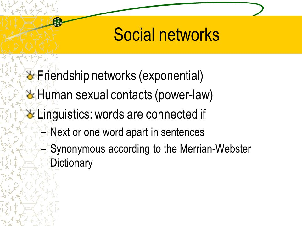 Social networks Friendship networks (exponential) Human sexual contacts (power-law) Linguistics: words are connected if –Next or one word apart in sentences –Synonymous according to the Merrian-Webster Dictionary