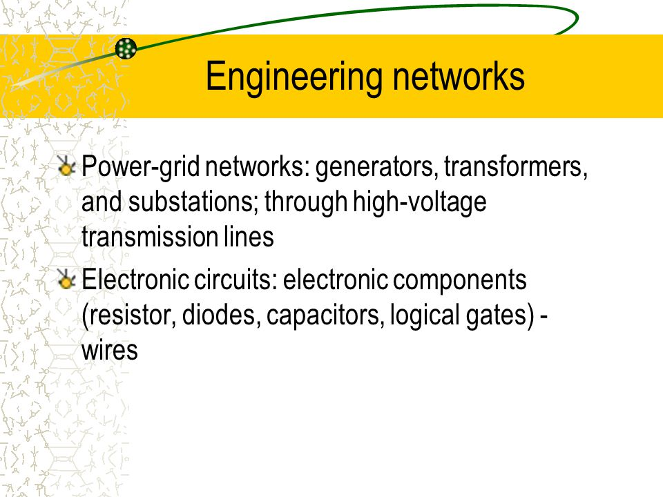 Engineering networks Power-grid networks: generators, transformers, and substations; through high-voltage transmission lines Electronic circuits: electronic components (resistor, diodes, capacitors, logical gates) - wires