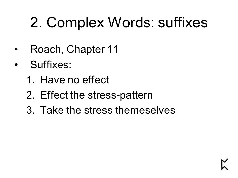 2. Complex Words: suffixes Roach, Chapter 11 Suffixes: 1.Have no effect 2.Effect the stress-pattern 3.Take the stress themeselves