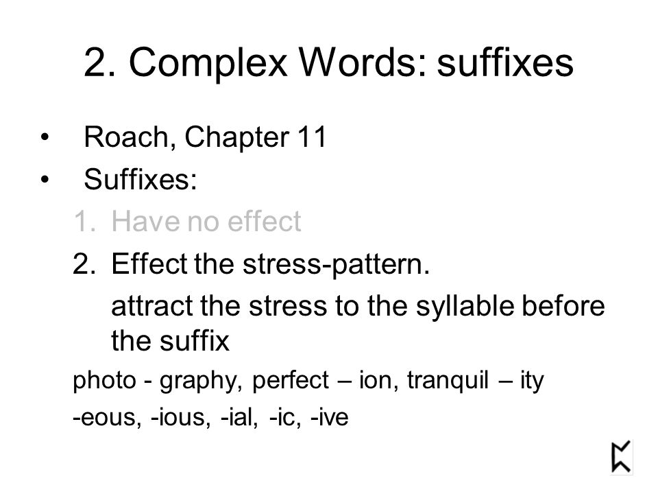 2. Complex Words: suffixes Roach, Chapter 11 Suffixes: 1.Have no effect 2.Effect the stress-pattern. attract the stress to the syllable before the suf