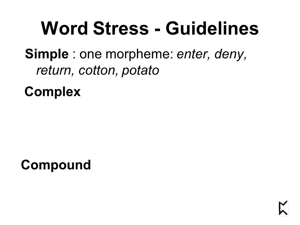 Word Stress - Guidelines Simple : one morpheme: enter, deny, return, cotton, potato Complex Compound